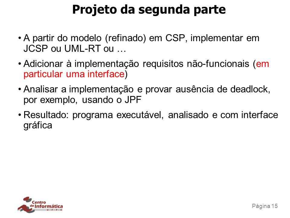 Página 15 Projeto da segunda parte A partir do modelo (refinado) em CSP, implementar em JCSP ou UML-RT ou … Adicionar à implementação requisitos não-f