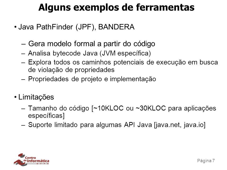 Página 7 Alguns exemplos de ferramentas Java PathFinder (JPF), BANDERA –Gera modelo formal a partir do código –Analisa bytecode Java (JVM específica)