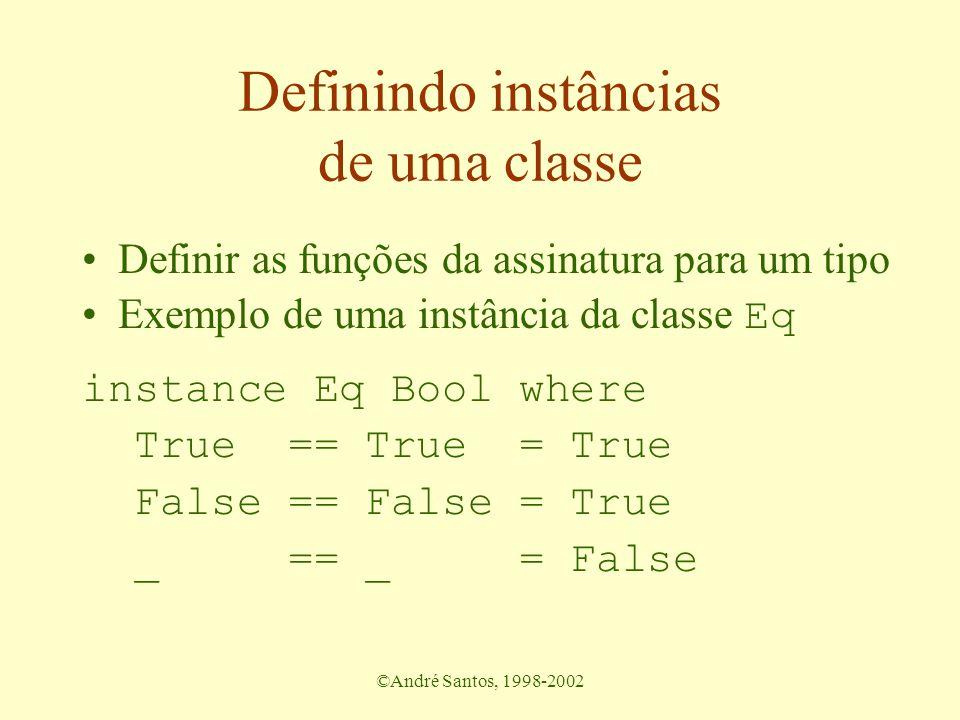 ©André Santos, 1998-2002 Definindo instâncias de uma classe Definir as funções da assinatura para um tipo Exemplo de uma instância da classe Eq instan