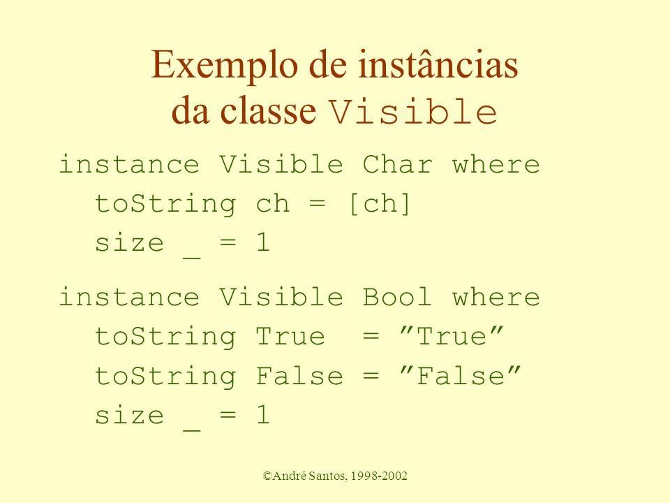 ©André Santos, 1998-2002 Exemplo de instâncias da classe Visible instance Visible Char where toString ch = [ch] size _ = 1 instance Visible Bool where