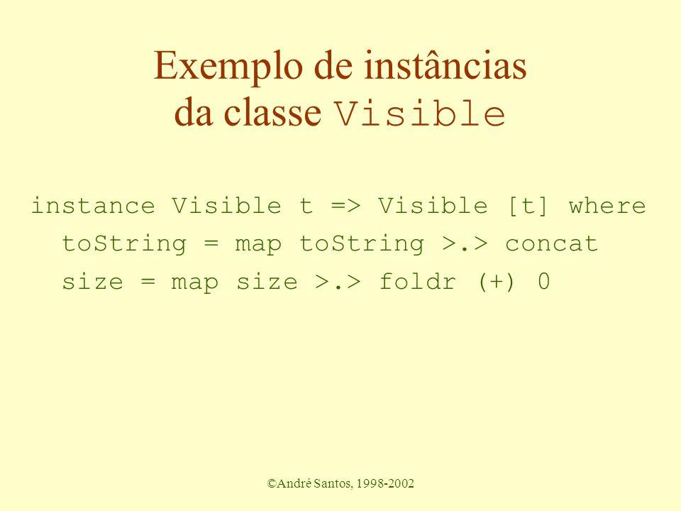 ©André Santos, 1998-2002 Exemplo de instâncias da classe Visible instance Visible t => Visible [t] where toString = map toString >.> concat size = map