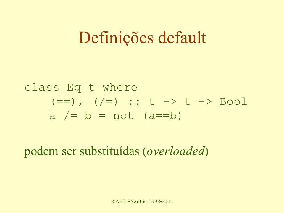 ©André Santos, 1998-2002 Definições default class Eq t where (==), (/=) :: t -> t -> Bool a /= b = not (a==b) podem ser substituídas (overloaded)