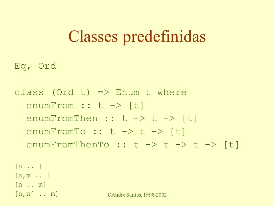©André Santos, 1998-2002 Classes predefinidas Eq, Ord class (Ord t) => Enum t where enumFrom :: t -> [t] enumFromThen :: t -> t -> [t] enumFromTo :: t -> t -> [t] enumFromThenTo :: t -> t -> t -> [t] [n..