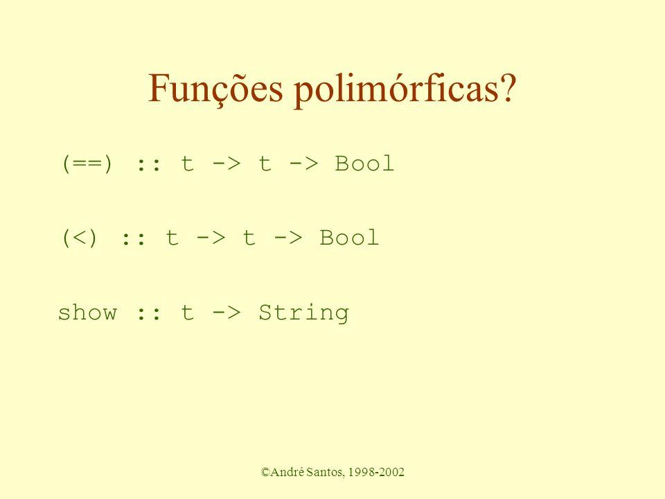 ©André Santos, 1998-2002 Funções polimórficas? (==) :: t -> t -> Bool ( t -> Bool show :: t -> String