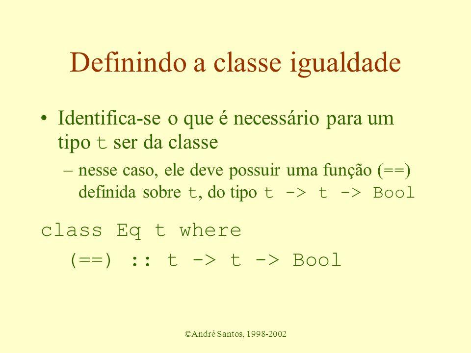 ©André Santos, 1998-2002 Definindo a classe igualdade Identifica-se o que é necessário para um tipo t ser da classe –nesse caso, ele deve possuir uma