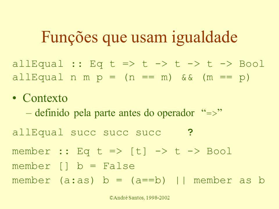 ©André Santos, 1998-2002 Funções que usam igualdade allEqual :: Int -> Int -> Int -> Bool ? allEqual n m p = (n == m) && (m == p) Contexto –definido p