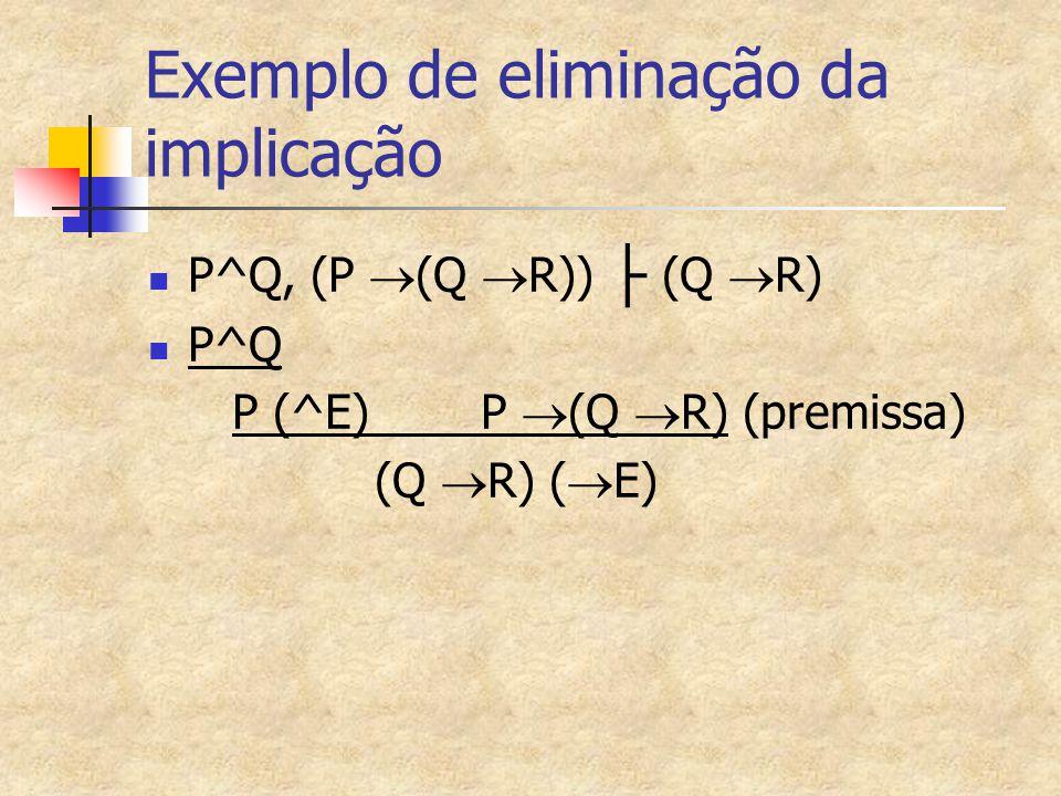 Exemplo de eliminação da implicação P^Q, (P  (Q  R)) ├ (Q  R) P^Q P (^E) P  (Q  R) (premissa) (Q  R) (  E)