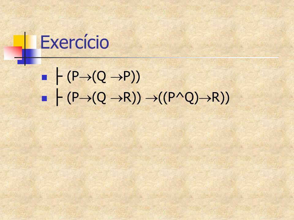 Exercício ├ (P  (Q  P)) ├ (P  (Q  R))  ((P^Q)  R))