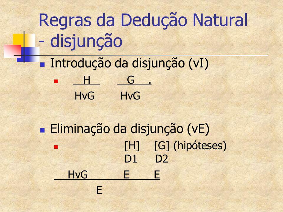 Regras da Dedução Natural - disjunção Introdução da disjunção (vI) H G. HvG HvG Eliminação da disjunção (vE) [H] [G] (hipóteses) D1 D2 HvG E E E