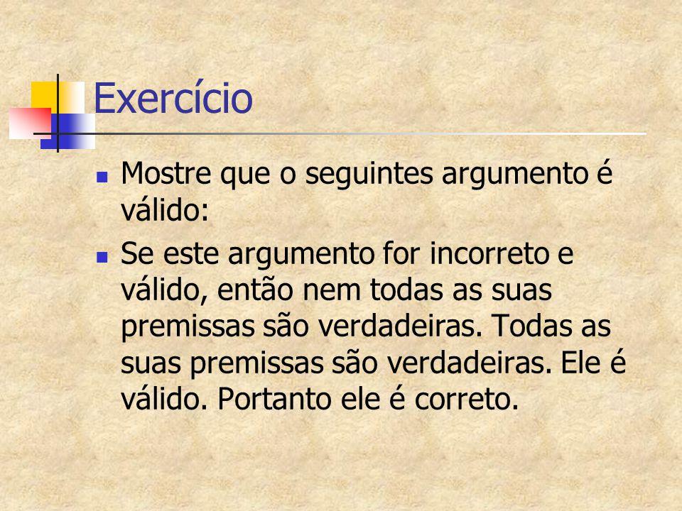 Exercício Mostre que o seguintes argumento é válido: Se este argumento for incorreto e válido, então nem todas as suas premissas são verdadeiras. Toda