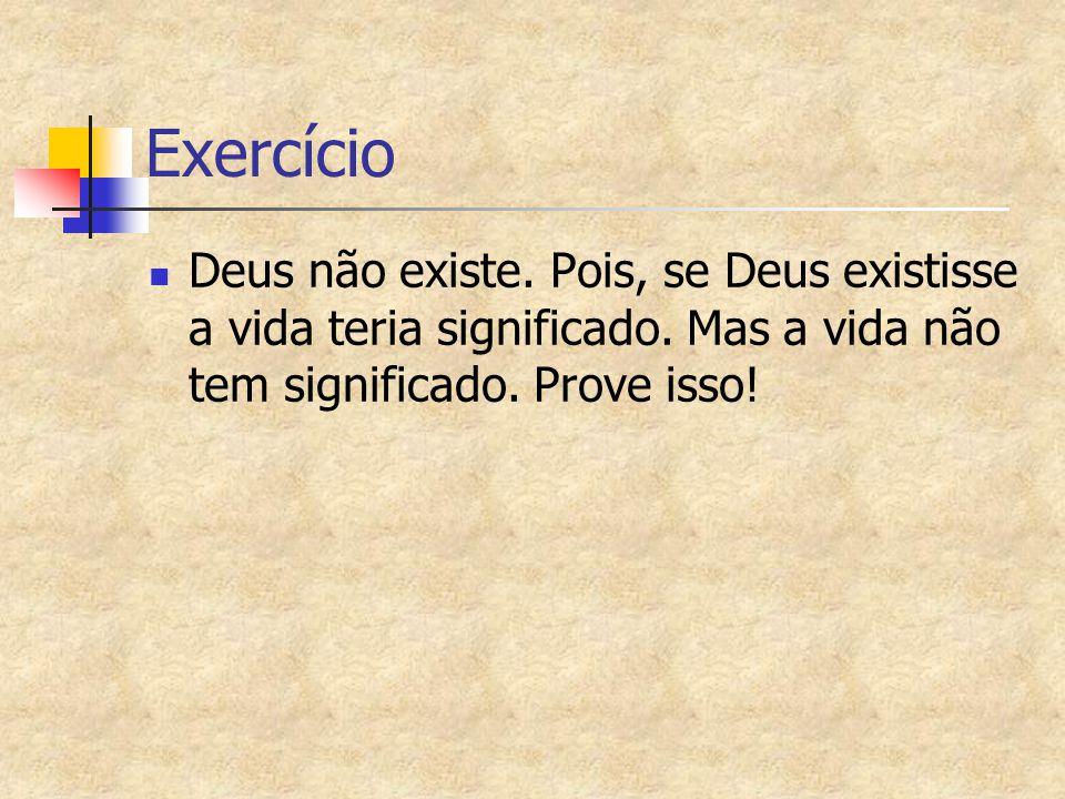 Exercício Deus não existe. Pois, se Deus existisse a vida teria significado. Mas a vida não tem significado. Prove isso!