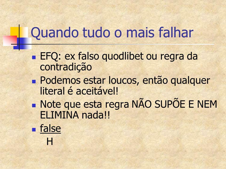 Quando tudo o mais falhar EFQ: ex falso quodlibet ou regra da contradição Podemos estar loucos, então qualquer literal é aceitável! Note que esta regr