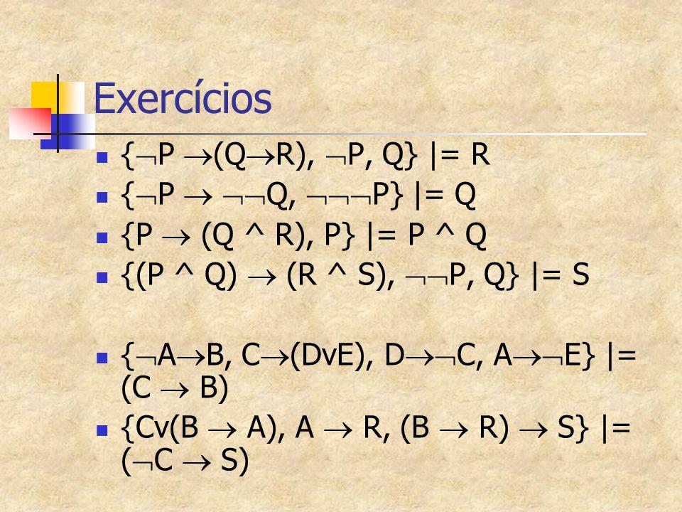 Exercícios {  P  (Q  R),  P, Q}  = R {  P   Q,  P}  = Q {P  (Q ^ R), P}  = P ^ Q {(P ^ Q)  (R ^ S),  P, Q}  = S {  A  B, C  (DvE), D