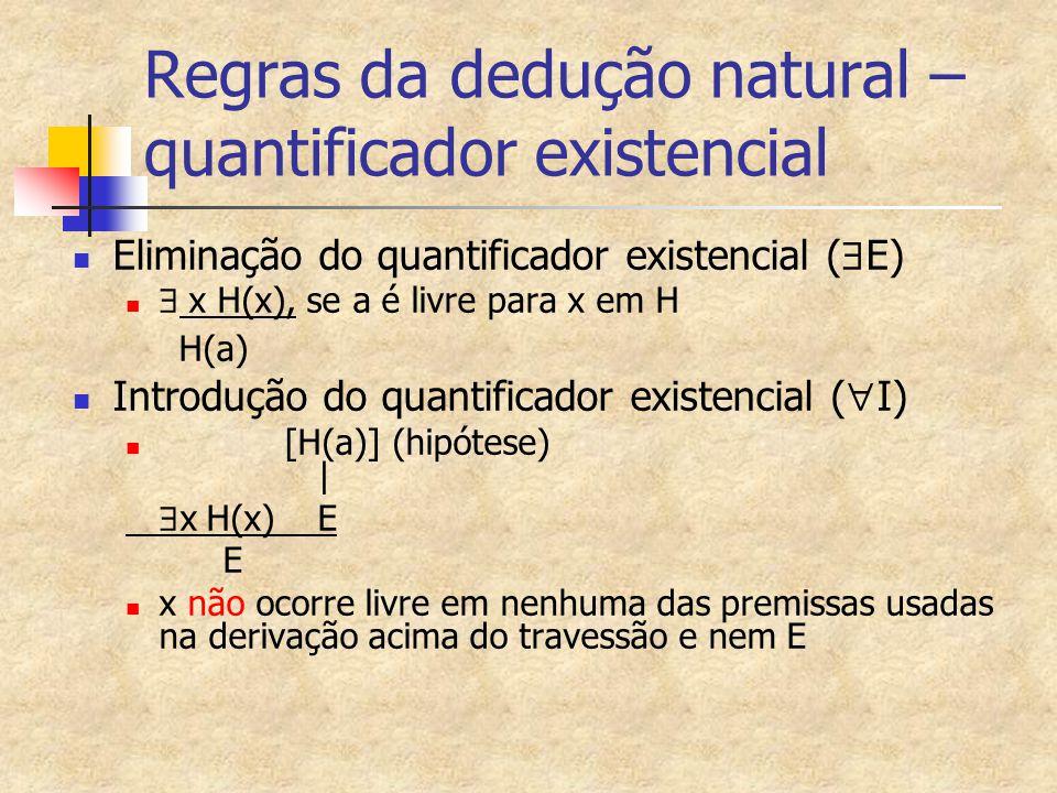 Regras da dedução natural – quantificador existencial Eliminação do quantificador existencial (  E)  x H(x), se a é livre para x em H H(a) Introduçã