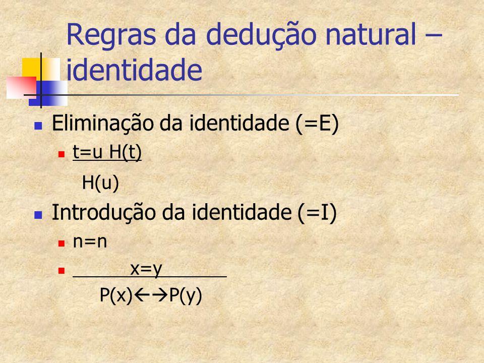 Regras da dedução natural – identidade Eliminação da identidade (=E) t=u H(t) H(u) Introdução da identidade (=I) n=n x=y P(x)  P(y)