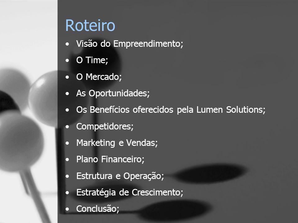 Roteiro Visão do Empreendimento; O Time; O Mercado; As Oportunidades; Os Benefícios oferecidos pela Lumen Solutions; Competidores; Marketing e Vendas; Plano Financeiro; Estrutura e Operação; Estratégia de Crescimento; Conclusão;