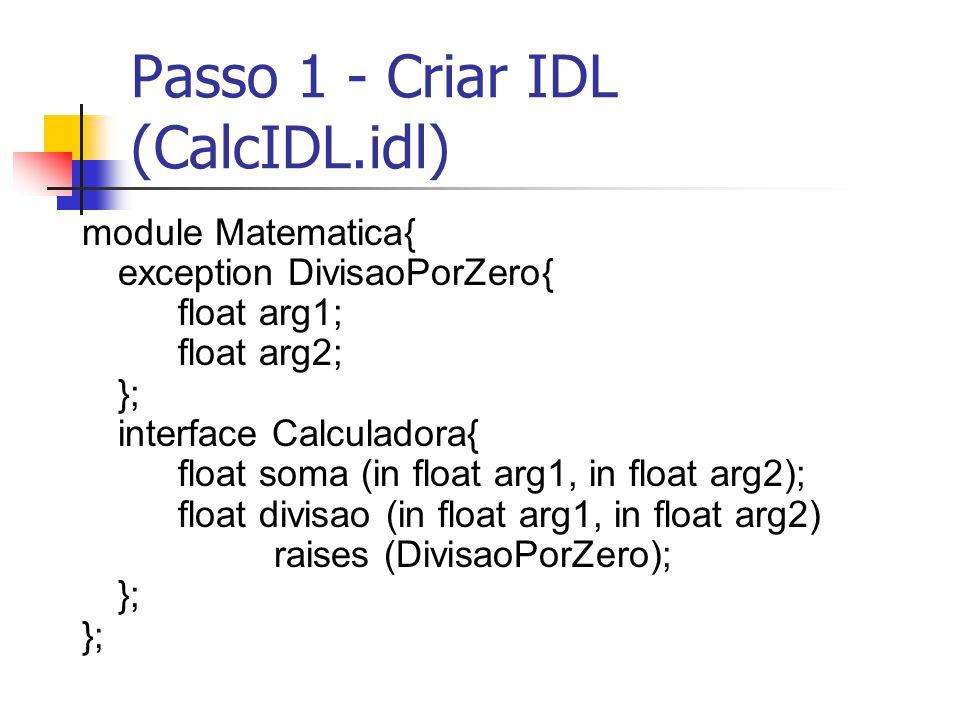 Passo 1 - Criar IDL (CalcIDL.idl) module Matematica{ exception DivisaoPorZero{ float arg1; float arg2; }; interface Calculadora{ float soma (in float
