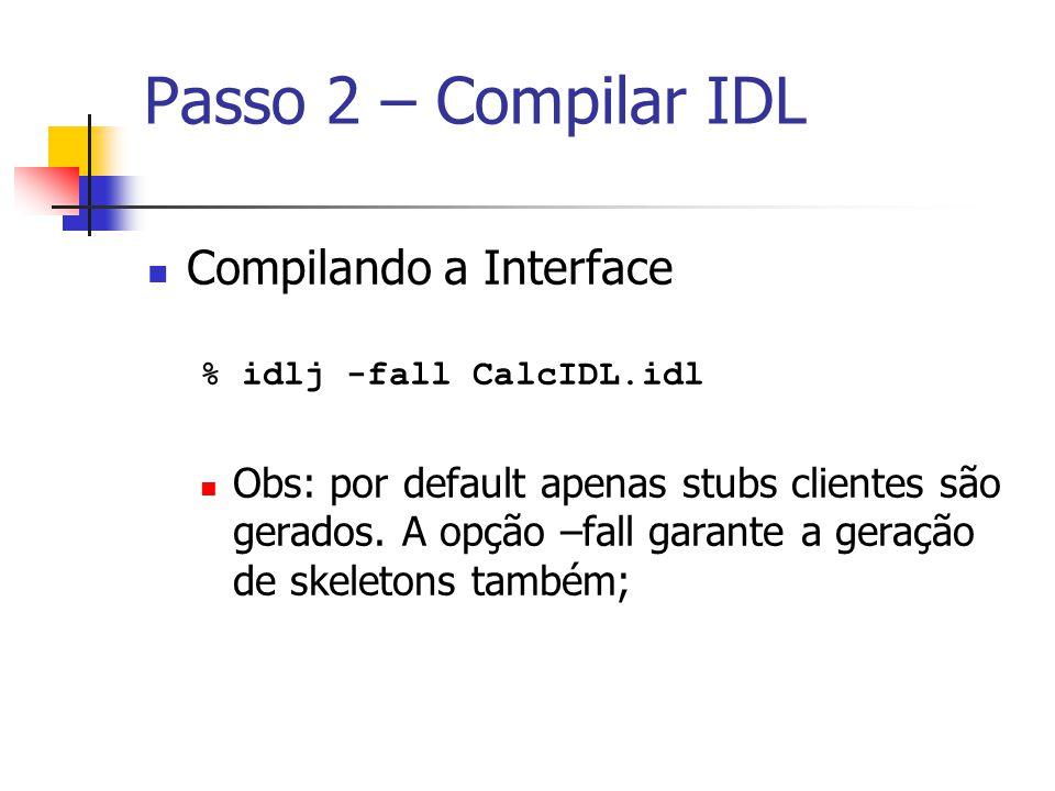 Compilando a Interface % idlj -fall CalcIDL.idl Obs: por default apenas stubs clientes são gerados. A opção –fall garante a geração de skeletons també
