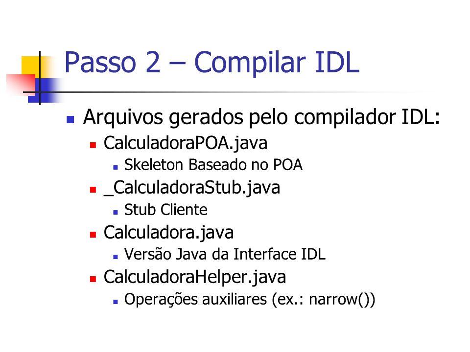 Arquivos gerados pelo compilador IDL: CalculadoraPOA.java Skeleton Baseado no POA _CalculadoraStub.java Stub Cliente Calculadora.java Versão Java da I