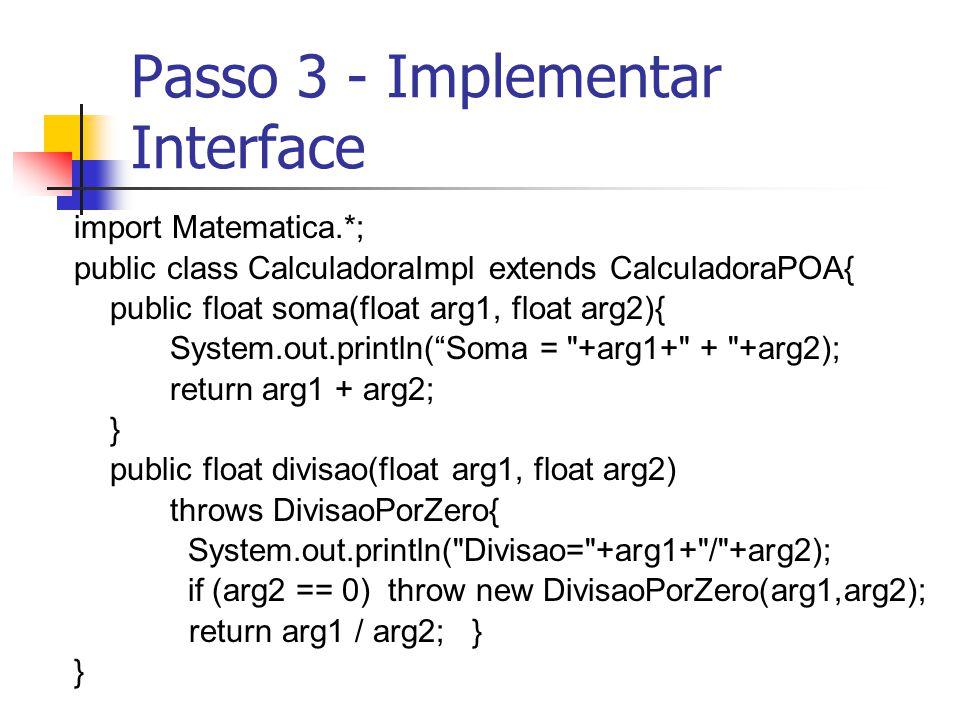 Passo 3 - Implementar Interface import Matematica.*; public class CalculadoraImpl extends CalculadoraPOA{ public float soma(float arg1, float arg2){ S