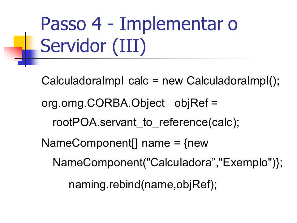 Passo 4 - Implementar o Servidor (III) CalculadoraImpl calc = new CalculadoraImpl(); org.omg.CORBA.Object objRef = rootPOA.servant_to_reference(calc);