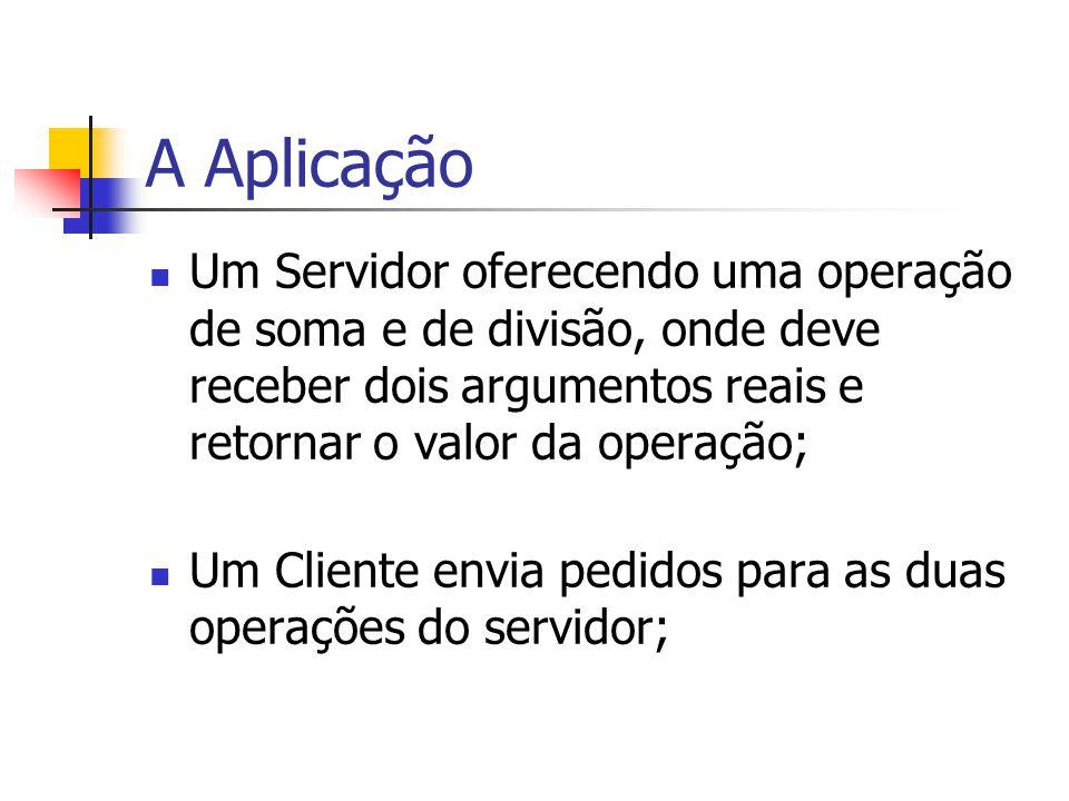 A Aplicação Um Servidor oferecendo uma operação de soma e de divisão, onde deve receber dois argumentos reais e retornar o valor da operação; Um Clien