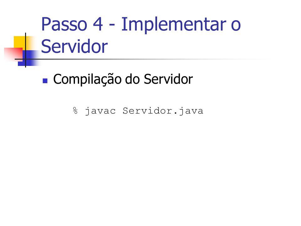 Passo 4 - Implementar o Servidor Compilação do Servidor % javac Servidor.java