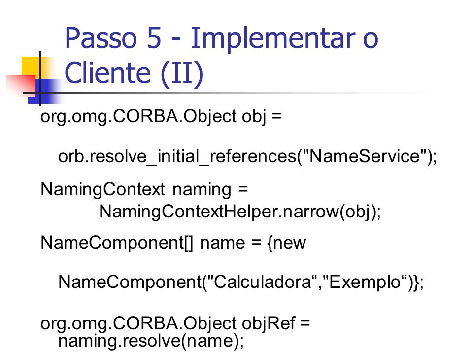 Passo 5 - Implementar o Cliente (II) org.omg.CORBA.Object obj = orb.resolve_initial_references(