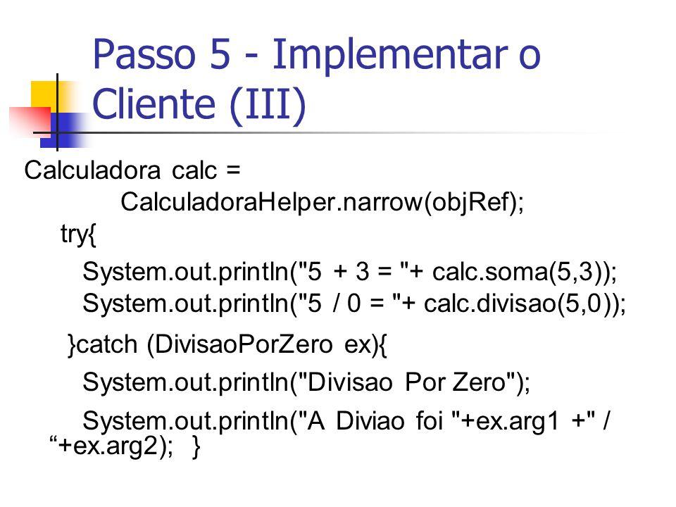 Passo 5 - Implementar o Cliente (III) Calculadora calc = CalculadoraHelper.narrow(objRef); try{ System.out.println(