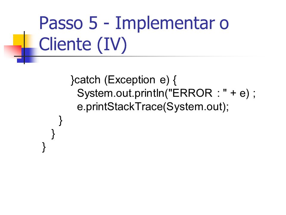 Passo 5 - Implementar o Cliente (IV) }catch (Exception e) { System.out.println(