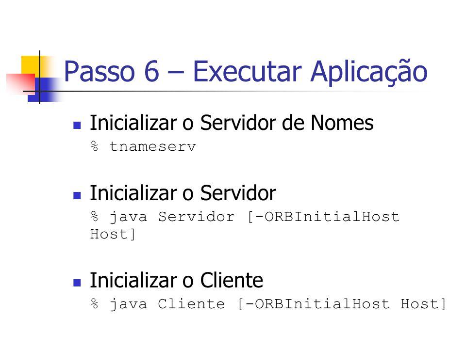 Passo 6 – Executar Aplicação Inicializar o Servidor de Nomes % tnameserv Inicializar o Servidor % java Servidor [-ORBInitialHost Host] Inicializar o C