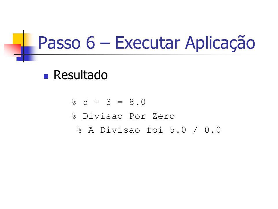 Passo 6 – Executar Aplicação Resultado % 5 + 3 = 8.0 % Divisao Por Zero % A Divisao foi 5.0 / 0.0