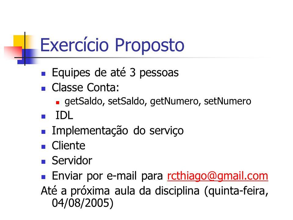 Exercício Proposto Equipes de até 3 pessoas Classe Conta: getSaldo, setSaldo, getNumero, setNumero IDL Implementação do serviço Cliente Servidor Envia