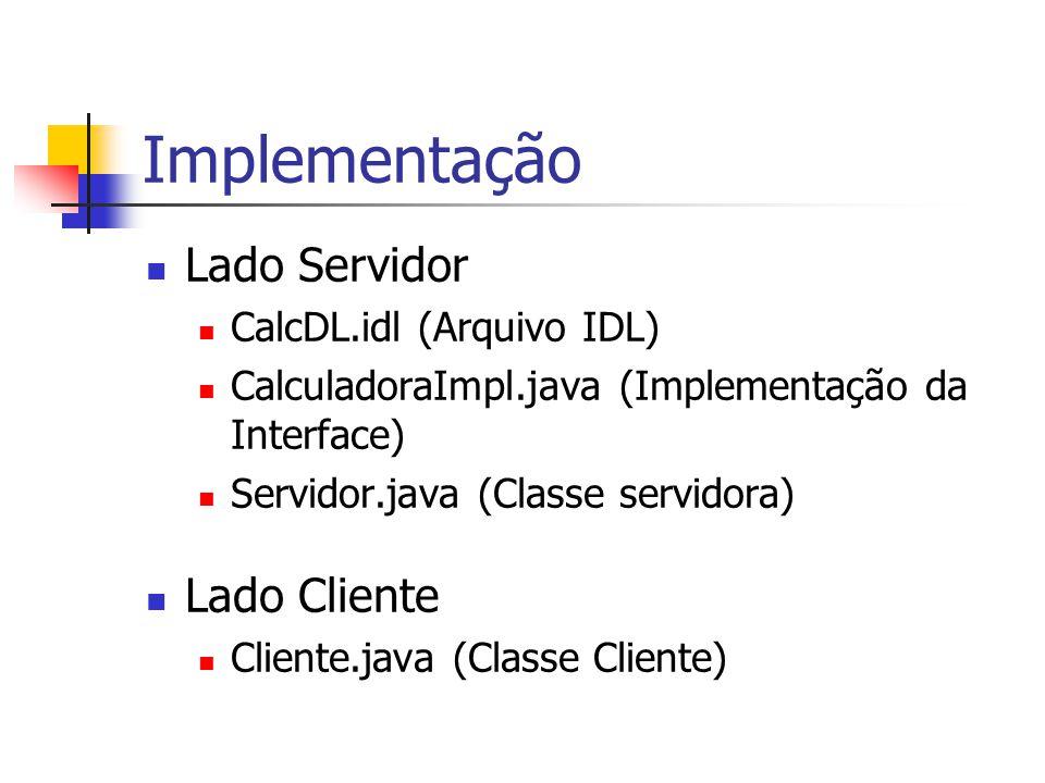 Implementação Lado Servidor CalcDL.idl (Arquivo IDL) CalculadoraImpl.java (Implementação da Interface) Servidor.java (Classe servidora) Lado Cliente C