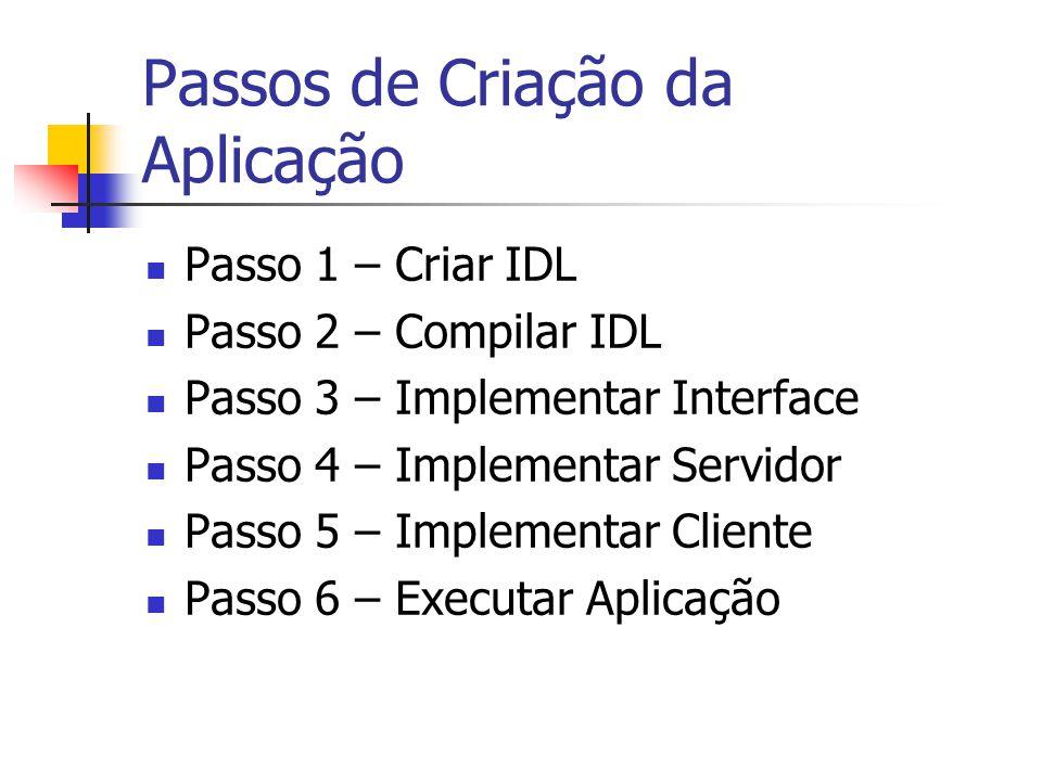 Passos de Criação da Aplicação Passo 1 – Criar IDL Passo 2 – Compilar IDL Passo 3 – Implementar Interface Passo 4 – Implementar Servidor Passo 5 – Imp
