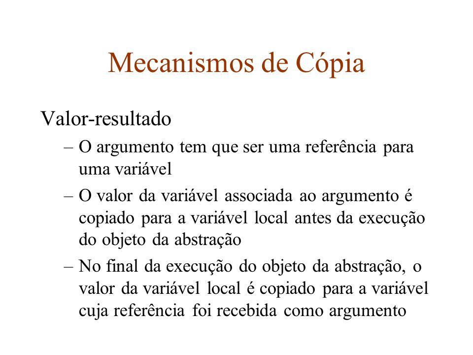Mecanismos de Cópia Valor-resultado –O argumento tem que ser uma referência para uma variável –O valor da variável associada ao argumento é copiado para a variável local antes da execução do objeto da abstração –No final da execução do objeto da abstração, o valor da variável local é copiado para a variável cuja referência foi recebida como argumento