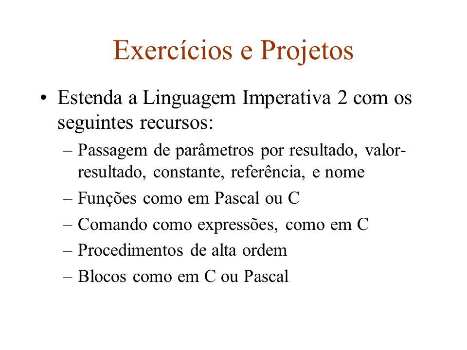 Exercícios e Projetos Estenda a Linguagem Imperativa 2 com os seguintes recursos: –Passagem de parâmetros por resultado, valor- resultado, constante, referência, e nome –Funções como em Pascal ou C –Comando como expressões, como em C –Procedimentos de alta ordem –Blocos como em C ou Pascal
