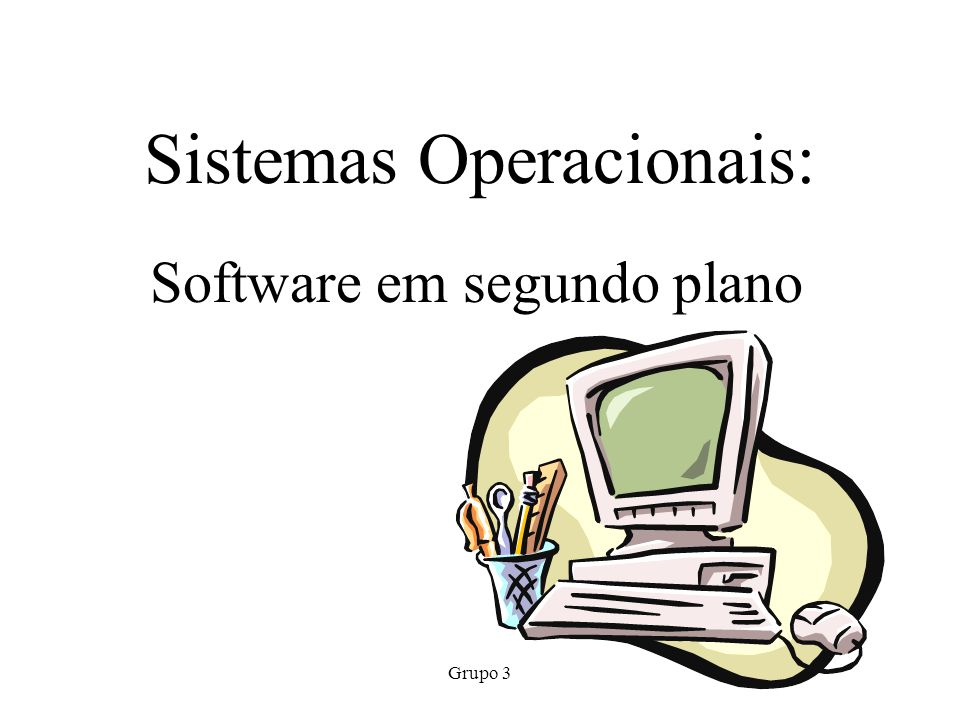 Grupo 3 Sistemas Operacionais: Software em segundo plano