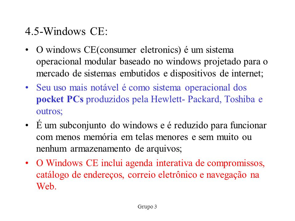 Grupo 3 4.5-Windows CE: O windows CE(consumer eletronics) é um sistema operacional modular baseado no windows projetado para o mercado de sistemas emb