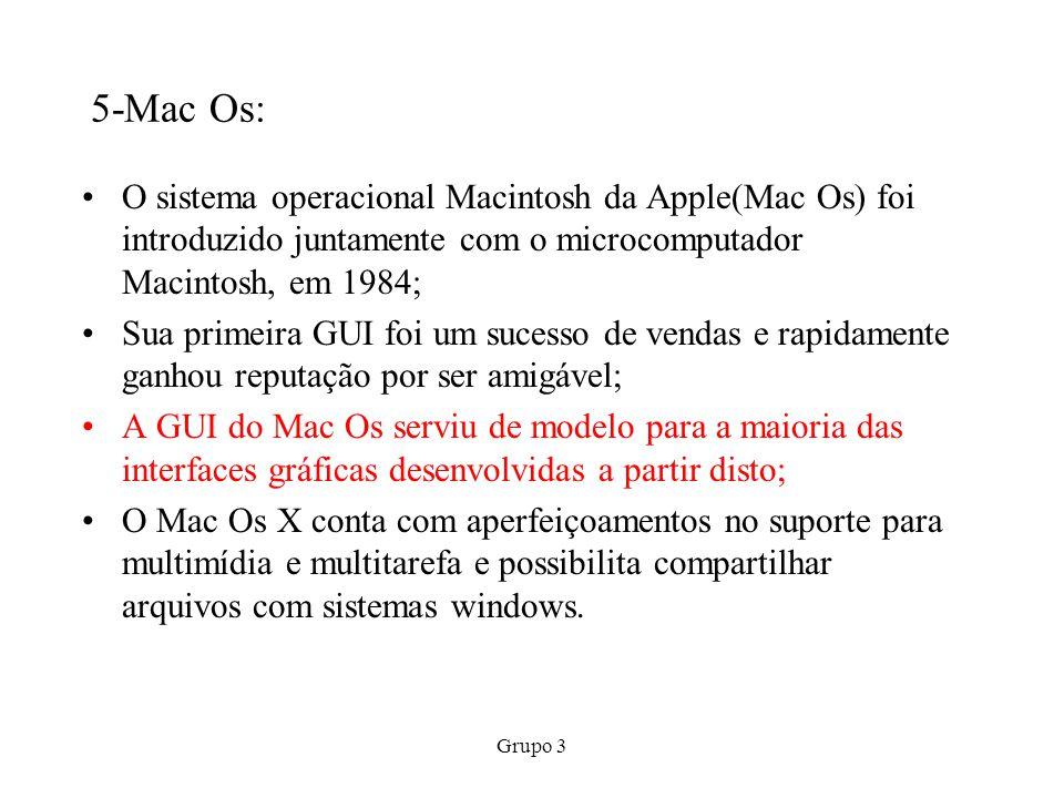 Grupo 3 5-Mac Os: O sistema operacional Macintosh da Apple(Mac Os) foi introduzido juntamente com o microcomputador Macintosh, em 1984; Sua primeira G