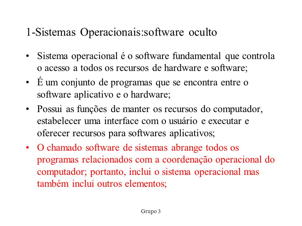 Grupo 3 1-Sistemas Operacionais:software oculto Sistema operacional é o software fundamental que controla o acesso a todos os recursos de hardware e s