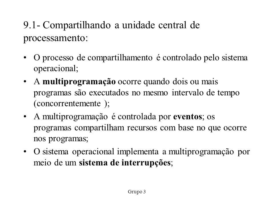 Grupo 3 9.1- Compartilhando a unidade central de processamento: O processo de compartilhamento é controlado pelo sistema operacional; A multiprogramaç