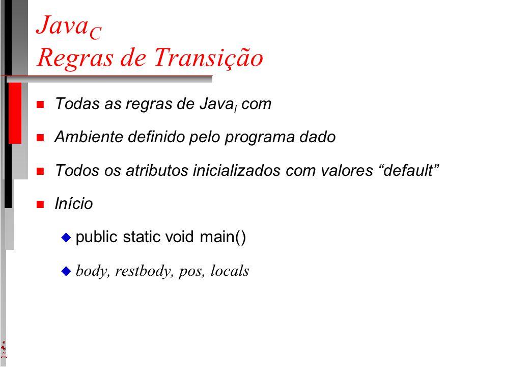 DI UFPE Java C Regras de Transição n Todas as regras de Java I com n Ambiente definido pelo programa dado n Todos os atributos inicializados com valores default n Início u public static void main()  body, restbody, pos, locals