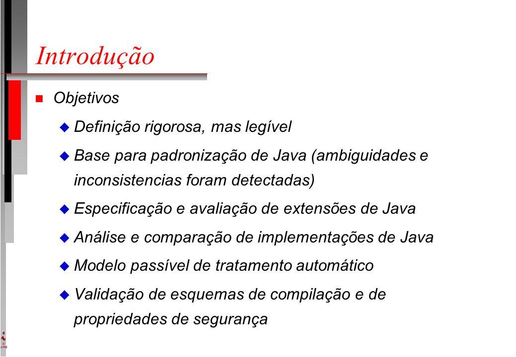 DI UFPE Introdução n Objetivos u Definição rigorosa, mas legível u Base para padronização de Java (ambiguidades e inconsistencias foram detectadas) u Especificação e avaliação de extensões de Java u Análise e comparação de implementações de Java u Modelo passível de tratamento automático u Validação de esquemas de compilação e de propriedades de segurança