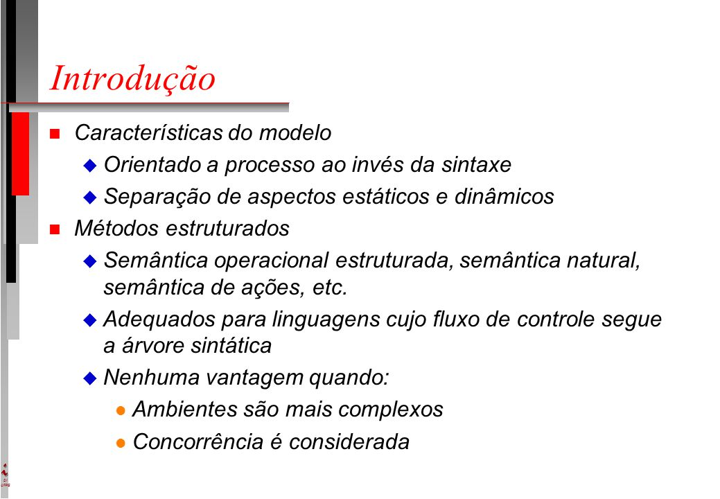 DI UFPE Abstract State Machines n Estado: estrutura matemática n Conjunto de regras de transição da forma if Condition then Updates l Condition: predicado l Updates: conjunto de f(t1,...,tn) := t n Execução: noção tradicional
