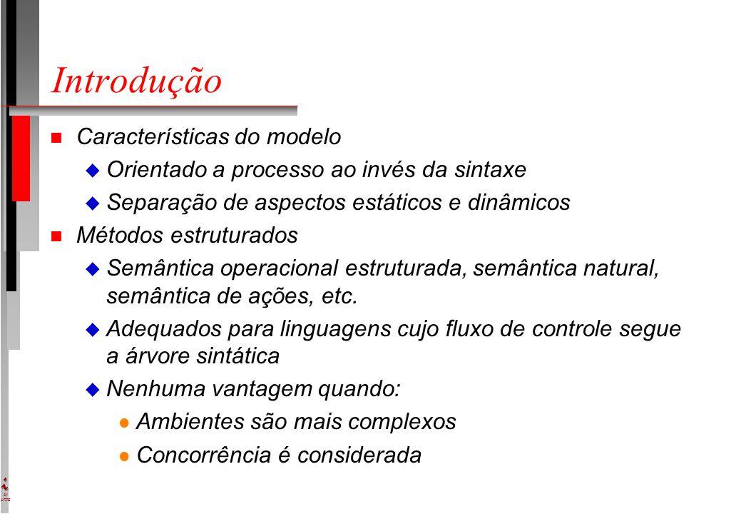 DI UFPE Introdução n Características do modelo u Orientado a processo ao invés da sintaxe u Separação de aspectos estáticos e dinâmicos n Métodos estruturados u Semântica operacional estruturada, semântica natural, semântica de ações, etc.