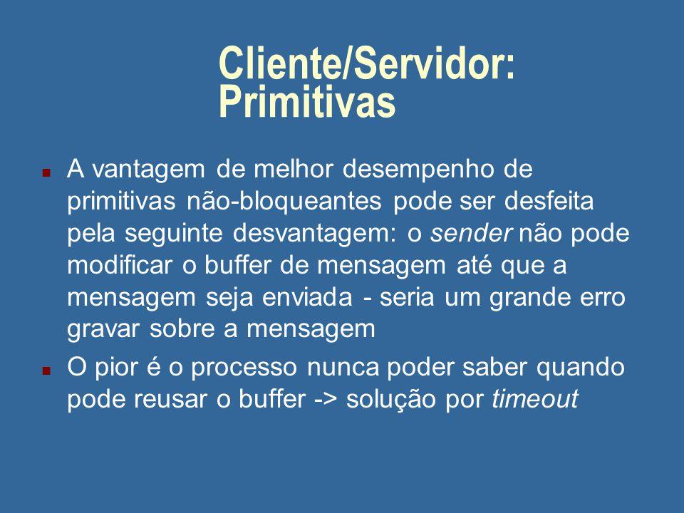 Cliente/Servidor: Primitivas n A vantagem de melhor desempenho de primitivas não-bloqueantes pode ser desfeita pela seguinte desvantagem: o sender não