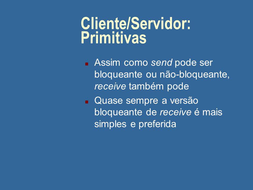 Cliente/Servidor: Primitivas n Assim como send pode ser bloqueante ou não-bloqueante, receive também pode n Quase sempre a versão bloqueante de receiv