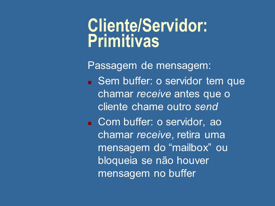 Cliente/Servidor: Primitivas Passagem de mensagem: n Sem buffer: o servidor tem que chamar receive antes que o cliente chame outro send n Com buffer: