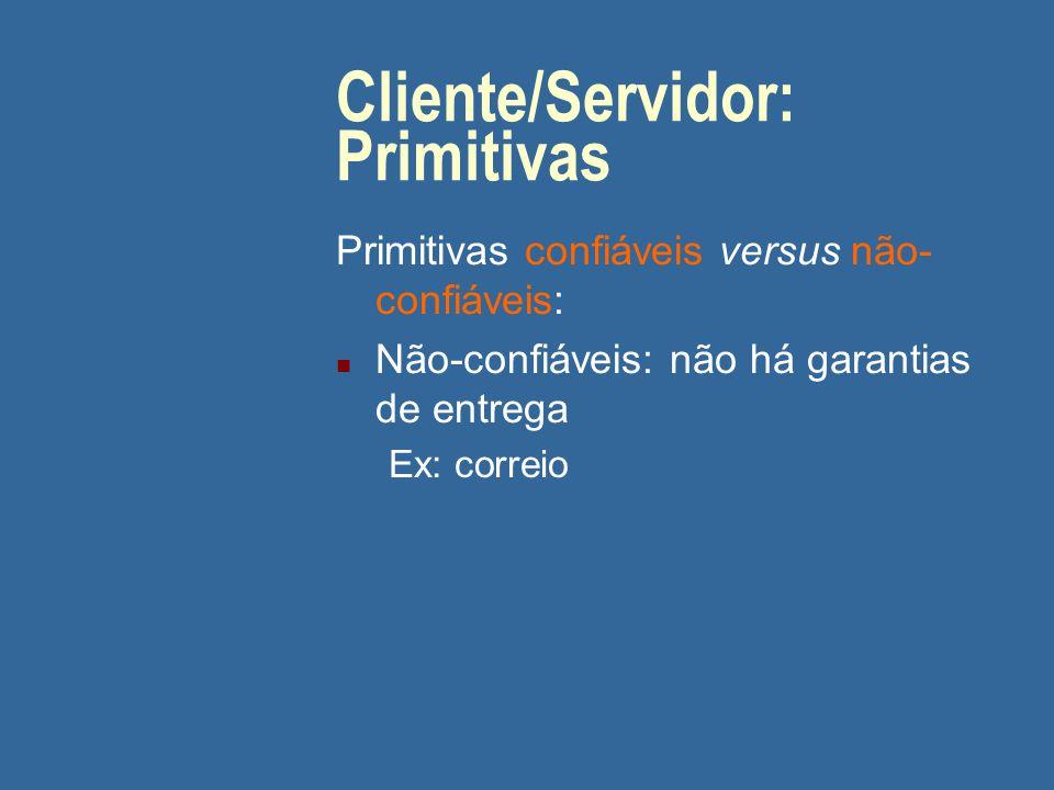 Cliente/Servidor: Primitivas Primitivas confiáveis versus não- confiáveis: n Não-confiáveis: não há garantias de entrega Ex: correio